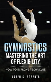 Gymnastics: Mastering the Art of Flexibility - How to Improve Technique ebook by Karen Roberts