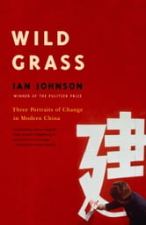 Wild Grass - Three Stories of Change in Modern China ebook by Ian Johnson