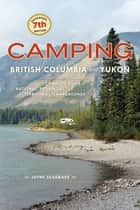 Camping British Columbia and Yukon - The Complete Guide to National, Provincial, and Territorial Campgrounds ebook by Jayne Seagrave