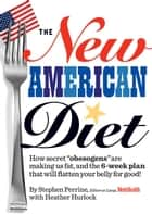 "The New American Diet - How secret ""obesogens"" are making us fat, and the 6-week plan that will flatten your belly for good! ebook by Stephen Perrine, Heather Hurlock"