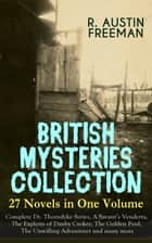 BRITISH MYSTERIES COLLECTION - 27 Novels in One Volume: Complete Dr. Thorndyke Series, A Savant's Vendetta, The Exploits of Danby Croker, The Golden Pool, The Unwilling Adventurer and many more - The Red Thumb Mark, The Eye of Osiris, The Mystery of 31 New Inn, A Silent Witness, The Cat's Eye, The Shadow of the Wolf, As a Thief in the Night, When Rogues Fall Out, The Penrose Mystery and more ebook by R. Austin Freeman