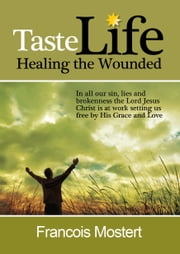 TASTE LIFE: Healing the Wounded ebook by Francois Mostert