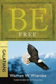 Be Free (Galatians) - Exchange Legalism for True Spirituality ebook by Warren W. Wiersbe