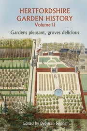 Hertfordshire Garden History Volume 2: Gardens Pleasant, Groves Delicious ebook by