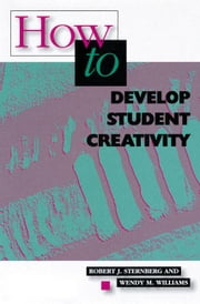 How to Develop Student Creativity ebook by Sternberg, Robert J., PhD