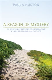 A Season of Mystery: 10 Spiritual Practices for Embracing a Happier Second Half of Life ebook by Paula Huston