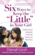 "Six Ways to Keep the ""Little"" in Your Girl ebook by Dannah Gresh"