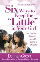 "Six Ways to Keep the ""Little"" in Your Girl - Guiding Your Daughter from Her Tweens to Her Teens ebook by Dannah Gresh"