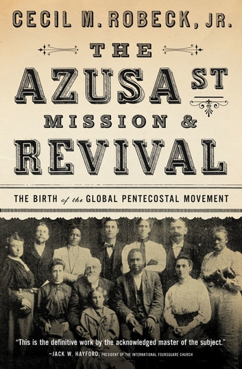 The Azusa Street Mission and Revival - The Birth of the Global Pentecostal Movement ebook by Cecil M. Robeck