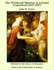 The Witchcraft Delusion in Colonial Connecticut (1647-1697) ebook by John M. Taylor