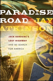 Paradise Road - Jack Kerouac's Lost Highway and My Search for America ebook by Jay Atkinson