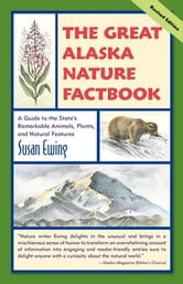 The Great Alaska Nature Factbook - A Guide to the State's Remarkable Animals, Plants, and Natural Features ebook by Susan Ewing