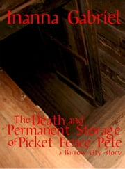 The Death and Permanent Storage of Picket Fence Pete - Barrow City Stories, #1 ebook by Inanna Gabriel