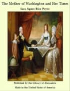 The Mother of Washington and Her Times ebook by Sara Agnes Rice Pryor