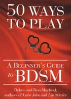 50 Ways to Play - A Beginner's Guide to BDSM ebook by Don Macleod, Debra Macleod