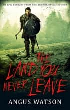 The Land You Never Leave - Book 2 of the West of West Trilogy ebook by Angus Watson