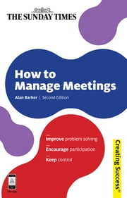 How to Manage Meetings: Improve Problem Solving; Encourage Participation; Keep Control - Improve Problem Solving; Encourage Participation; Keep Control ebook by Alan Barker