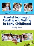 Parallel Learning of Reading and Writing in Early Childhood ebook by Mary Shea