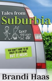 Tales from Suburbia - You Don't Have to Be Crazy to Live Here, but It Helps ebook by Brandi Haas