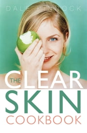 The Clear Skin Cookbook - How the Right Food can Improve Your Skin ebook by Dale Pinnock