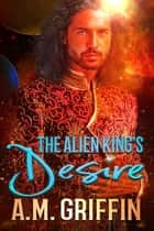 The Alien King's Desire ebook by A.M. Griffin