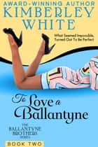 To Love A Ballantyne ebook by Kimberley White