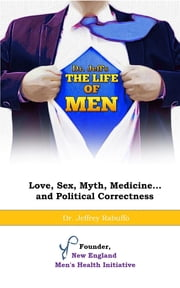The Life of Men - Love, Sex, Myth, Medicine... and Political Correctness ebook by Dr. Jeffrey Rabuffo