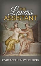 The Lovers Assistant; Or, New Art of Love ebook by Ovid And Henry Fielding