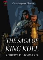 THE SAGA OF KING KULL - The Shadow Kingdom ,The Mirrors Of Tuzun Thune ,Kings Of The Night, The King And The Oak (poem) ebook by ROBERT E. HOWARD