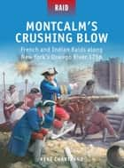 Montcalm's Crushing Blow - French and Indian Raids along New York's Oswego River 1756 ebook by René Chartrand, Mr Mark Stacey, Peter Dennis