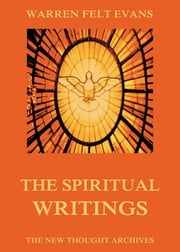 The Spiritual Writings of Warren Felt Evans ebook by Warren Felt Evans