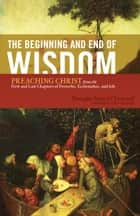 The Beginning and End of Wisdom (Foreword by Sidney Greidanus): Preaching Christ from the First and Last Chapters of Proverbs, Ecclesiastes, and Job - Preaching Christ from the First and Last Chapters of Proverbs, Ecclesiastes, and Job ebook by Douglas Sean O'Donnell, Sidney Greidanus