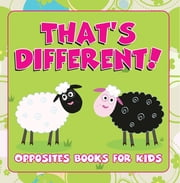 That's Different!: Opposites Books for Kids - Early Learning Books K-12 ebook by Speedy Publishing LLC