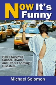 """Now It's Funny: How I Survived Cancer, Divorce and Other Looming Disasters"" ebook by Michael Solomon"