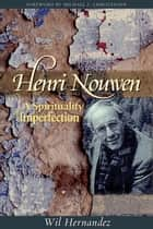 Henri Nouwen - A Spirituality of Imperfection ebook by Wil Hernandez