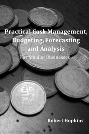 Practical Cash Management, Budgeting, Forecasting and Analysis - For Smaller Businesses ebook by Robert Hopkins