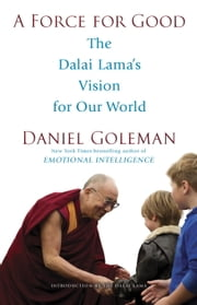 A Force for Good - The Dalai Lama's Vision for Our World ebook by Daniel Goleman,Dalai Lama