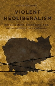 Violent Neoliberalism - Development, Discourse, and Dispossession in Cambodia ebook by S. Springer