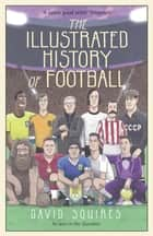 The Illustrated History of Football ebook by David Squires