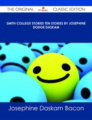Smith College Stories Ten Stories by Josephine Dodge Daskam - The Original Classic Edition ebook by Josephine Daskam Bacon