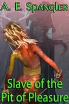 Slave of the Pit of Pleasure ebook by A.E. Spangler
