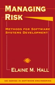 Managing Risk - Methods for Software Systems Development ebook by Elaine M. Hall Ph.D.