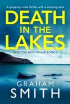 Death in the Lakes - A gripping crime thriller with a stunning twist ebook by Graham Smith