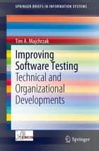 Improving Software Testing - Technical and Organizational Developments ebook by Tim A. Majchrzak