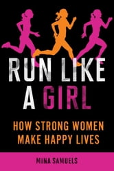 Run Like a Girl - How Strong Women Make Happy Lives ebook by Mina Samuels