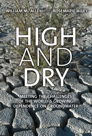 High and Dry - Meeting the Challenges of the World's Growing Dependence on Groundwater ebook by William M. Alley,Rosemarie Alley