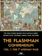 The Flashman Compendium, Vol. 1: The 1st Afghan War - The True Stories Behind the Flashman Series: Source Texts, Histories, Poems, Maps and Pictures ebook by Andrew Holland, Thomas Hughes, Lady Florentia Sale,...