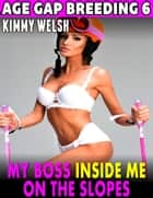 My Boss Inside Me On the Slopes : Age Gap Breeding 6 ebook by Kimmy Welsh