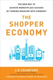 The Shopper Economy: The New Way to Achieve Marketplace Success by Turning Behavior into Currency - The New Way to Achieve Marketplace Success by Turning Behavior into Currency ebook by Liz Crawford
