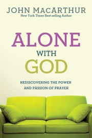Alone With God: Rediscovering the Power and Passion of Prayer - Rediscovering the Power and Passion of Prayer ebook by John MacArthur, Jr.